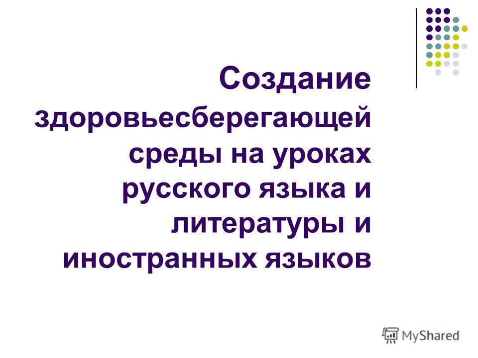 Создание з доровьесберегающей среды на уроках русского языка и литературы и иностранных языков