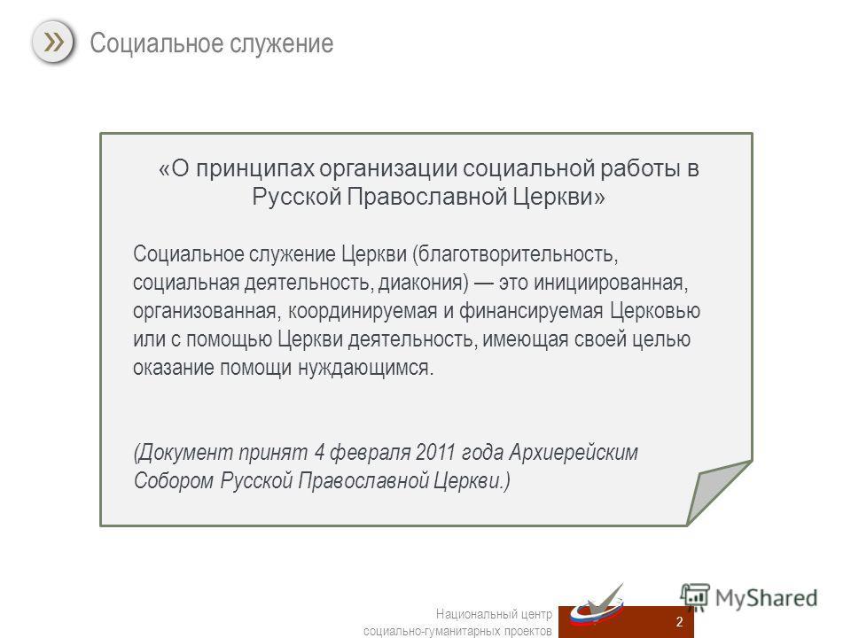 Социальное служение 2 Национальный центр социально-гуманитарных проектов «О принципах организации социальной работы в Русской Православной Церкви» Социальное служение Церкви (благотворительность, социальная деятельность, диакония) это инициированная,