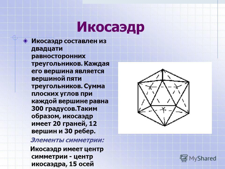 Икосаэдр Икосаэдр составлен из двадцати равносторонних треугольников. Каждая его вершина является вершиной пяти треугольников. Сумма плоских углов при каждой вершине равна 300 градусов.Таким образом, икосаэдр имеет 20 граней, 12 вершин и 30 ребер. Эл
