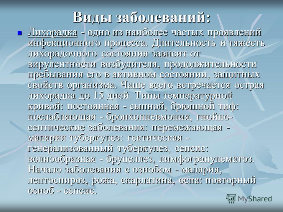 Виды заболеваний: Лихорадка - одно из наиболее частых проявлений инфекционного процесса. Длительность и тяжесть лихорадочного состояния зависит от вирулентности возбудителя, продолжительности пребывания его в активном состоянии, защитных свойств орга