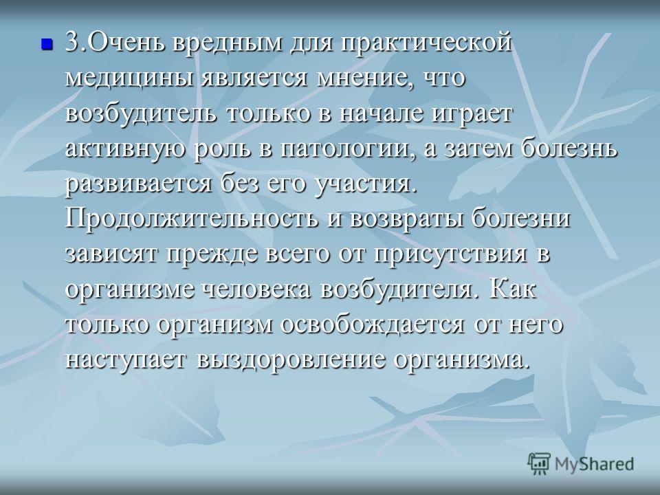 3.Очень вредным для практической медицины является мнение, что возбудитель только в начале играет активную роль в патологии, а затем болезнь развивается без его участия. Продолжительность и возвраты болезни зависят прежде всего от присутствия в орган