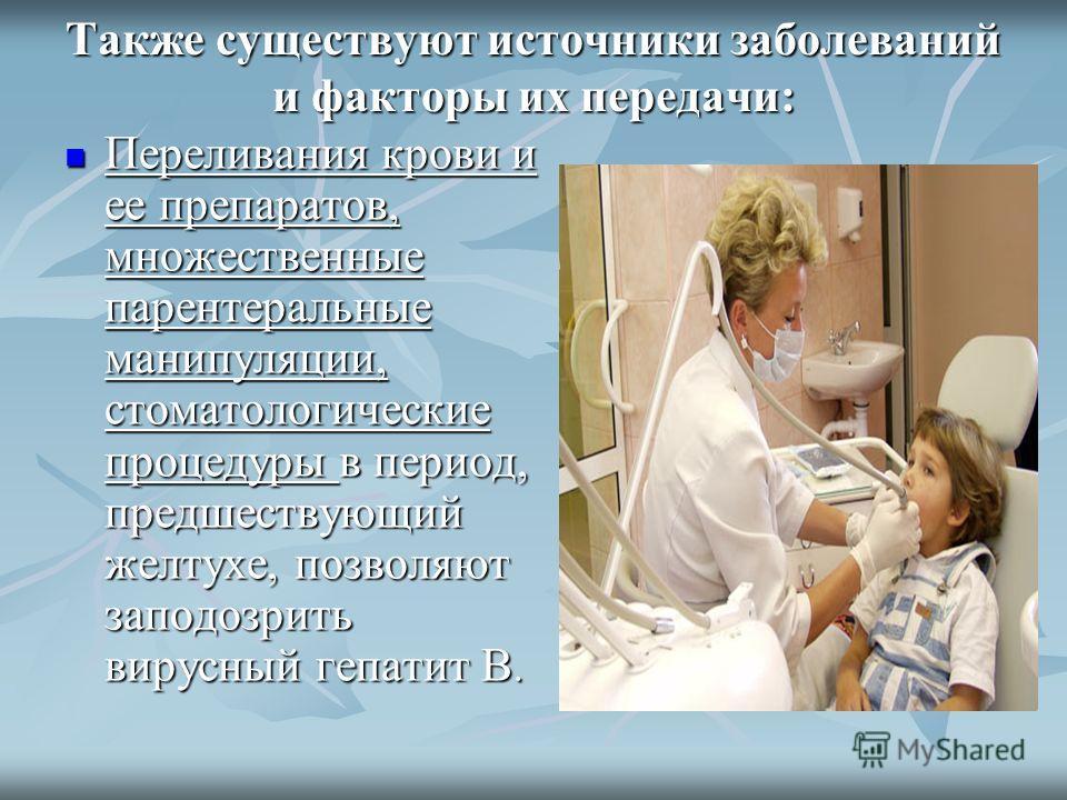 Также существуют источники заболеваний и факторы их передачи: Переливания крови и ее препаратов, множественные парентеральные манипуляции, стоматологические процедуры в период, предшествующий желтухе, позволяют заподозрить вирусный гепатит В. Перелив
