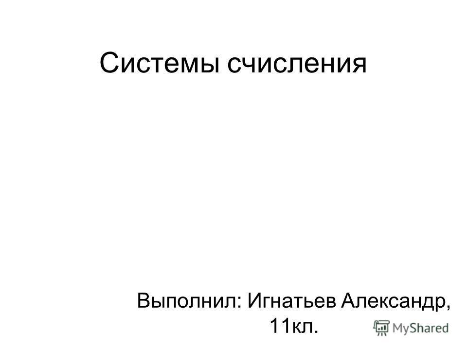Системы счисления Выполнил: Игнатьев Александр, 11кл.