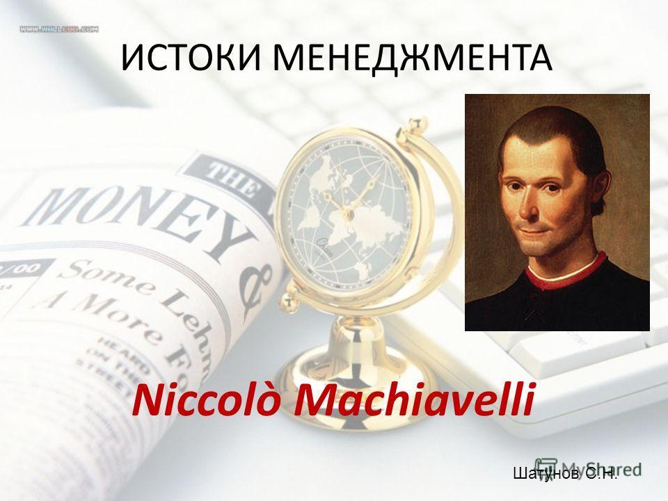 ИСТОКИ МЕНЕДЖМЕНТА Niccolò Machiavelli Шатунов С.Н.