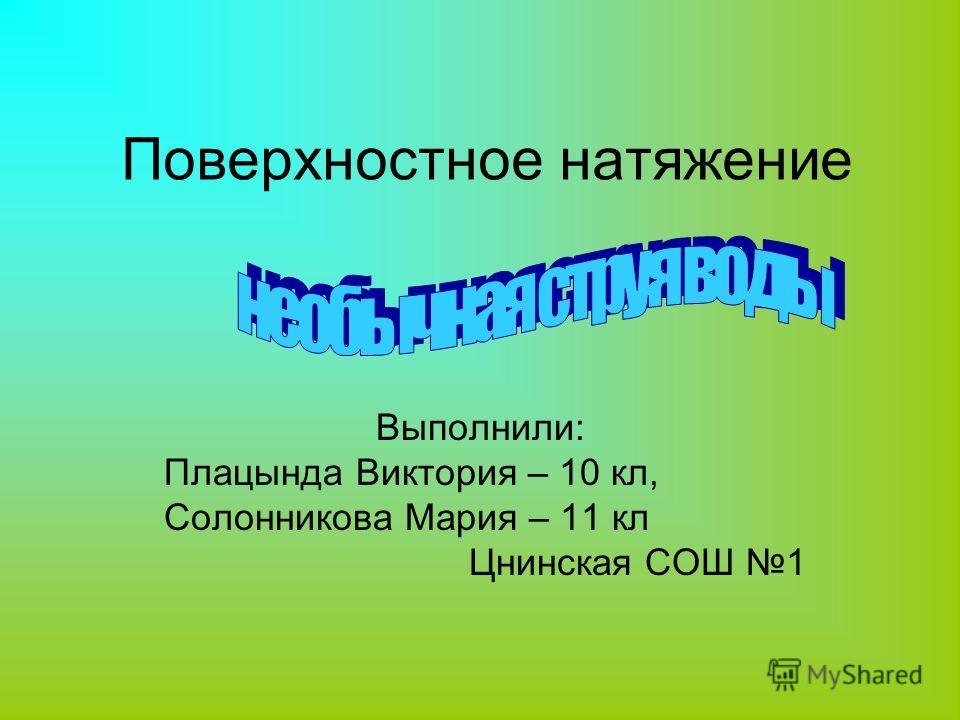 Поверхностное натяжение Выполнили: Плацында Виктория – 10 кл, Солонникова Мария – 11 кл Цнинская СОШ 1