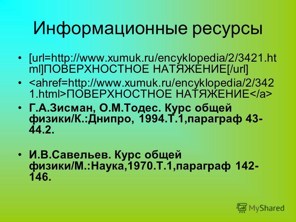 Информационные ресурсы [url=http://www.xumuk.ru/encyklopedia/2/3421.ht ml]ПОВЕРХНОСТНОЕ НАТЯЖЕНИЕ[/url] ПОВЕРХНОСТНОЕ НАТЯЖЕНИЕ Г.А.Зисман, О.М.Тодес. Курс общей физики/К.:Днипро, 1994.Т.1,параграф 43- 44.2. И.В.Савельев. Курс общей физики/М.:Наука,1