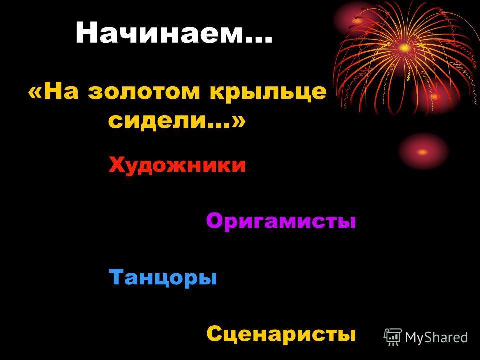 Художники Оригамисты Танцоры Сценаристы «На золотом крыльце сидели…» Начинаем…