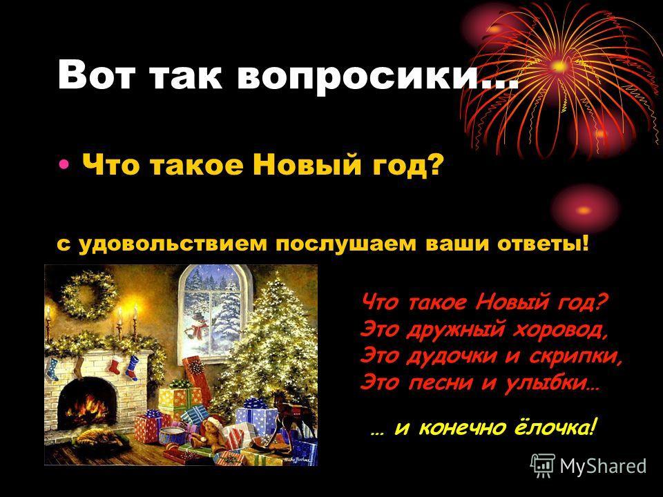 Вот так вопросики… Что такое Новый год? с удовольствием послушаем ваши ответы! Что такое Новый год? Это дружный хоровод, Это дудочки и скрипки, Это песни и улыбки… … и конечно ёлочка!