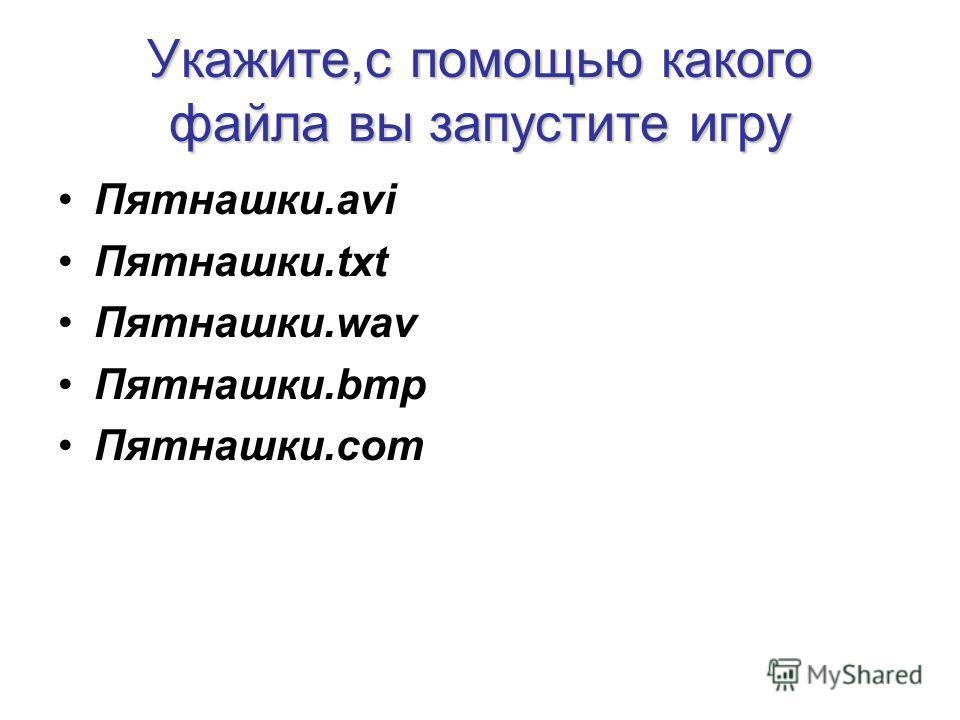 Укажите,c помощью какого файла вы запустите игру Пятнашки.avi Пятнашки.txt Пятнашки.wav Пятнашки.bmр Пятнашки.соm