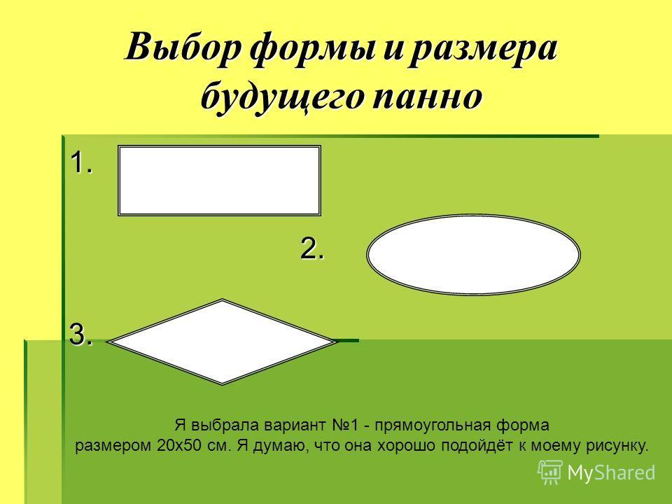 Выбор формы и размера будущего панно 1. 2. 2.3. Я выбрала вариант 1 - прямоугольная форма размером 20х50 см. Я думаю, что она хорошо подойдёт к моему рисунку.
