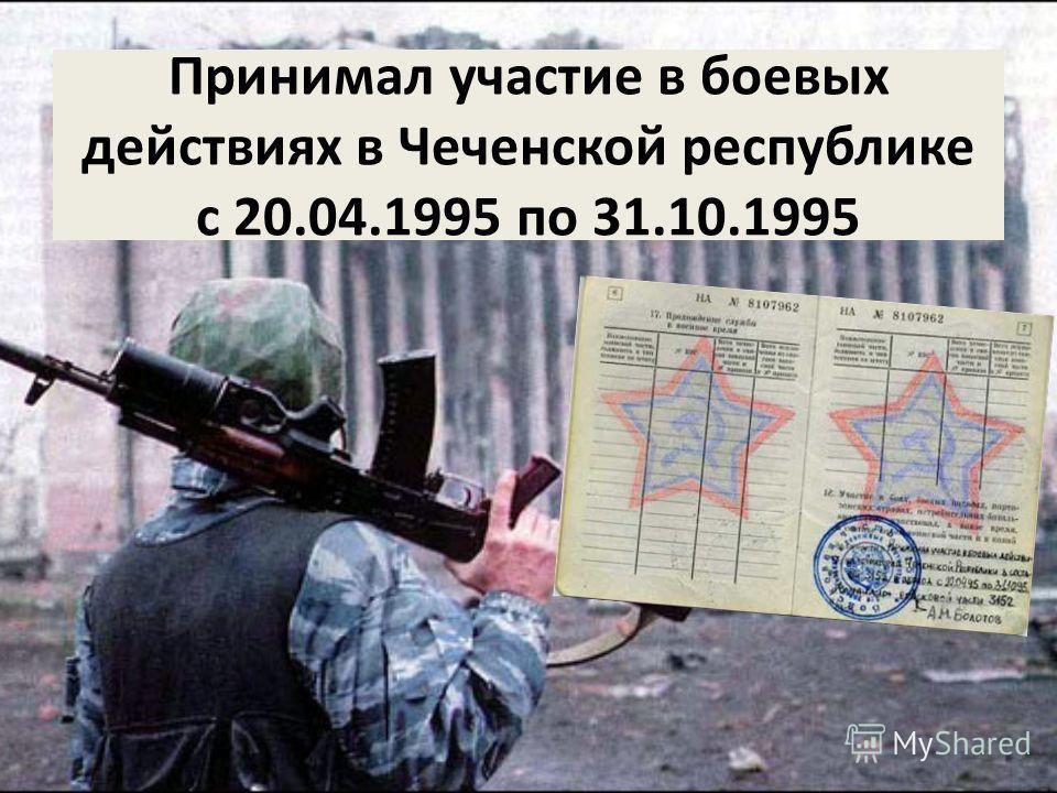 Принимал участие в боевых действиях в Чеченской республике с 20.04.1995 по 31.10.1995