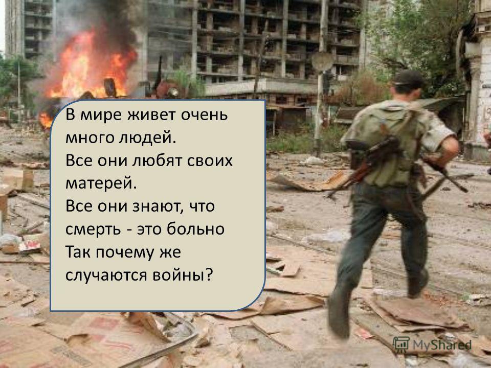 В мире живет очень много людей. Все они любят своих матерей. Все они знают, что смерть - это больно Так почему же случаются войны?