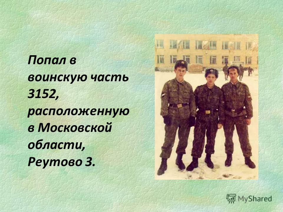Попал в воинскую часть 3152, расположенную в Московской области, Реутово 3.