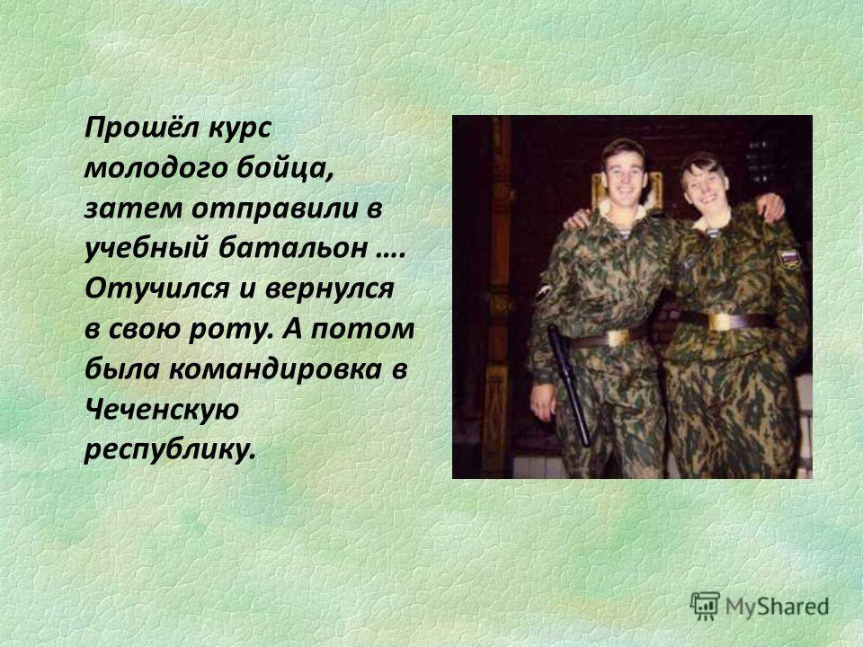 Прошёл курс молодого бойца, затем отправили в учебный батальон …. Отучился и вернулся в свою роту. А потом была командировка в Чеченскую республику.