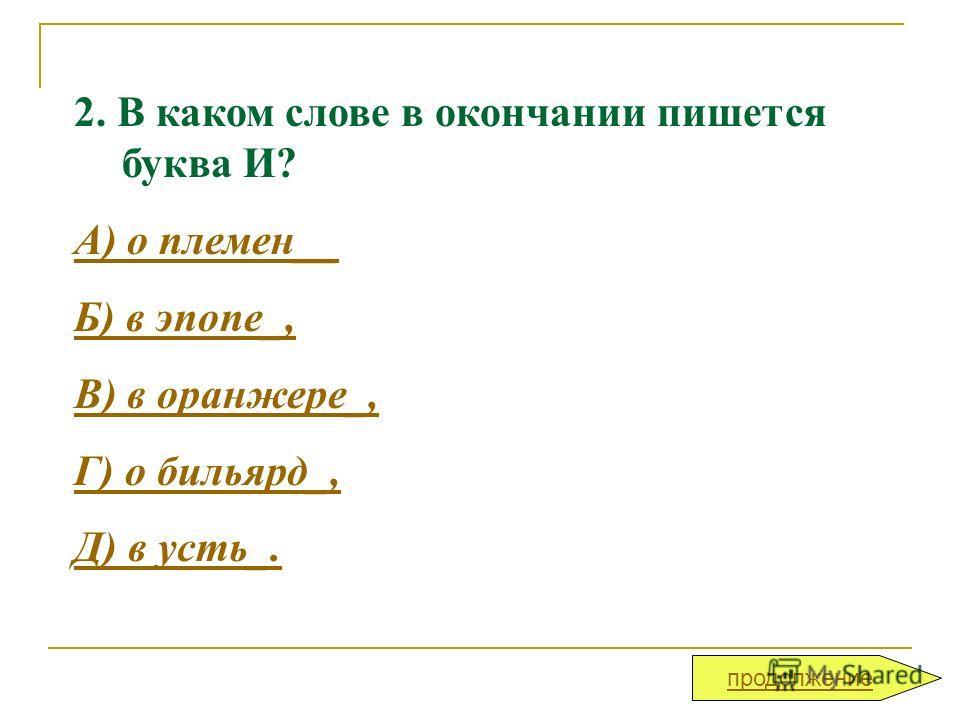 2. В каком слове в окончании пишется буква И? А) о племен__ Б) в эпопе_, В) в оранжере_, Г) о бильярд_, Д) в усть_. продолжение