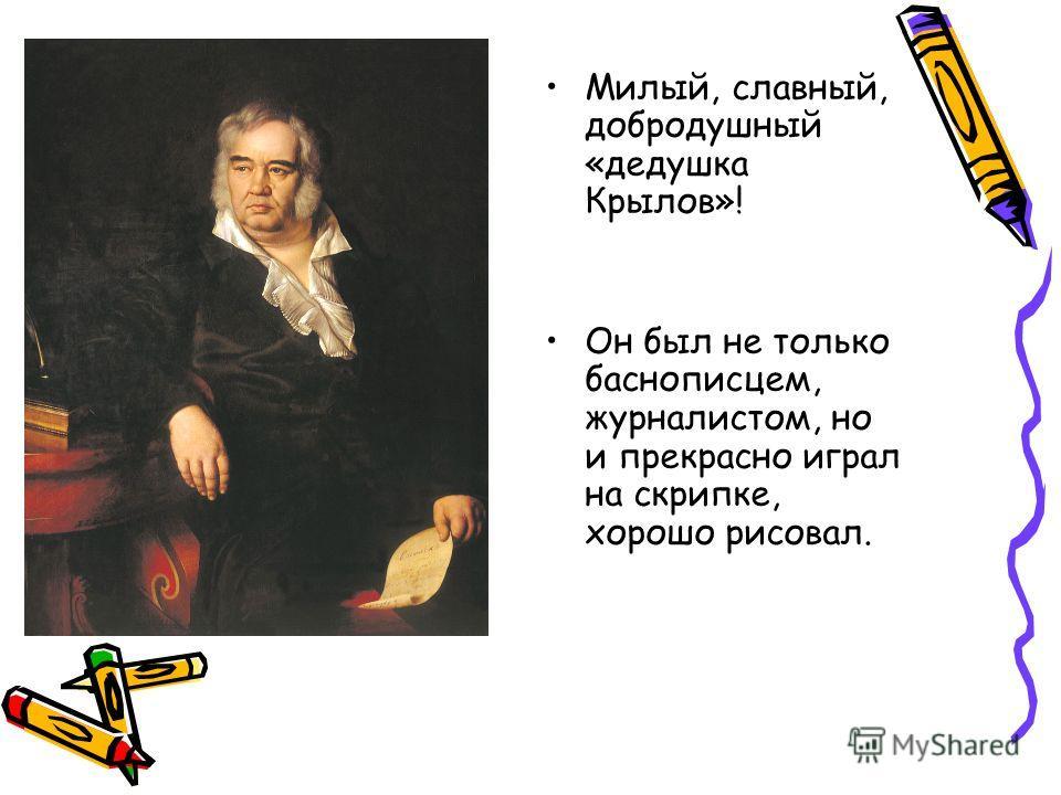 Милый, славный, добродушный «дедушка Крылов»! Он был не только баснописцем, журналистом, но и прекрасно играл на скрипке, хорошо рисовал.