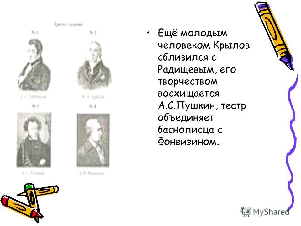 Ещё молодым человеком Крылов сблизился с Радищевым, его творчеством восхищается А.С.Пушкин, театр объединяет баснописца с Фонвизином.