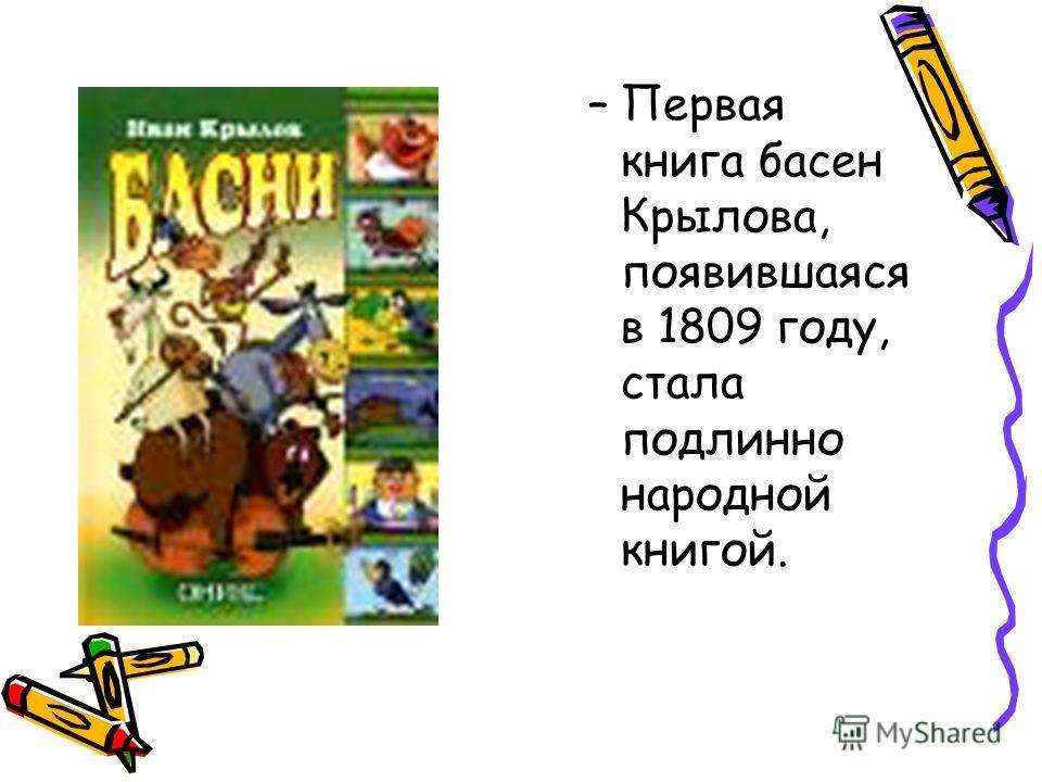 –Первая книга басен Крылова, появившаяся в 1809 году, стала подлинно народной книгой.
