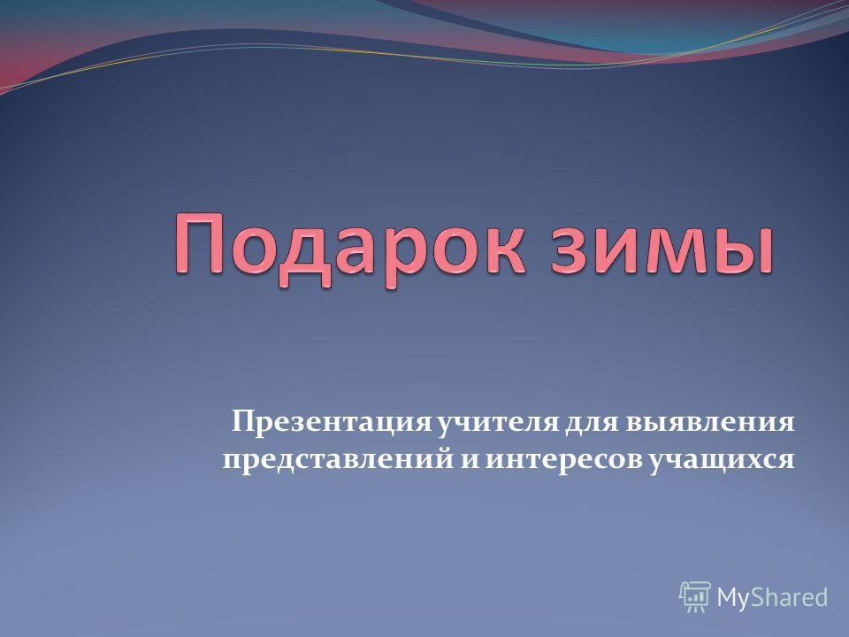 Презентация учителя для выявления представлений и интересов учащихся