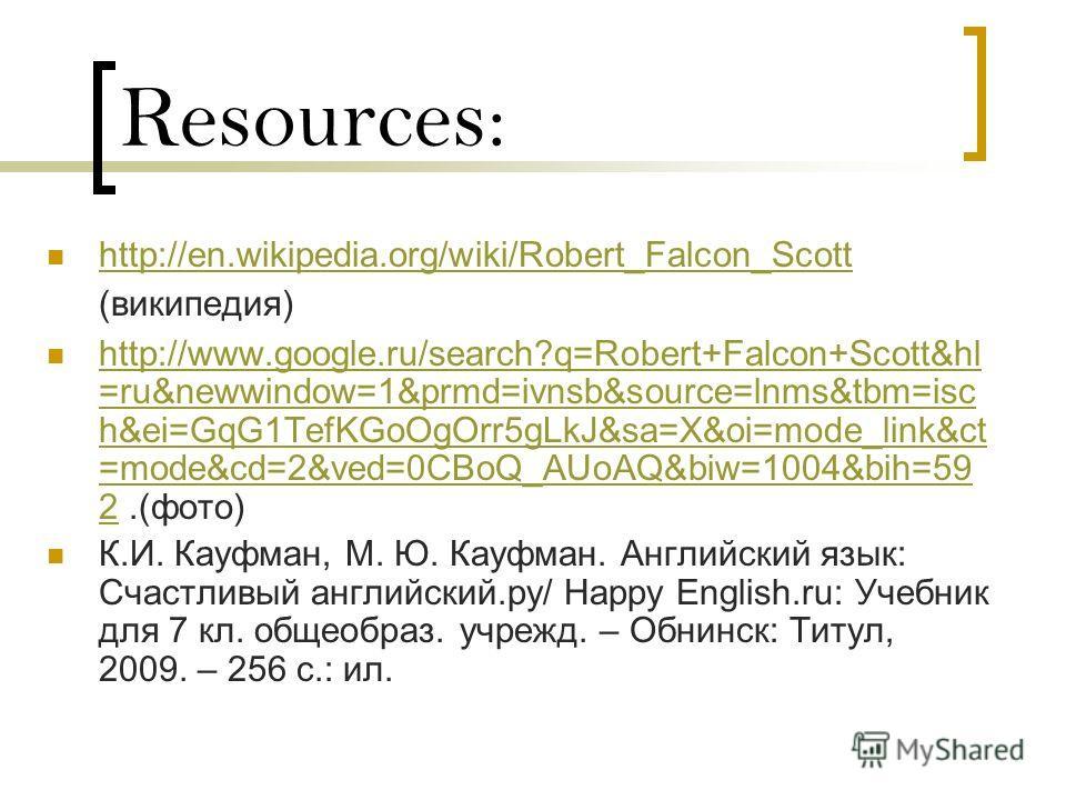Resources: http://en.wikipedia.org/wiki/Robert_Falcon_Scott (википедия) http://en.wikipedia.org/wiki/Robert_Falcon_Scott http://www.google.ru/search?q=Robert+Falcon+Scott&hl =ru&newwindow=1&prmd=ivnsb&source=lnms&tbm=isc h&ei=GqG1TefKGoOgOrr5gLkJ&sa=