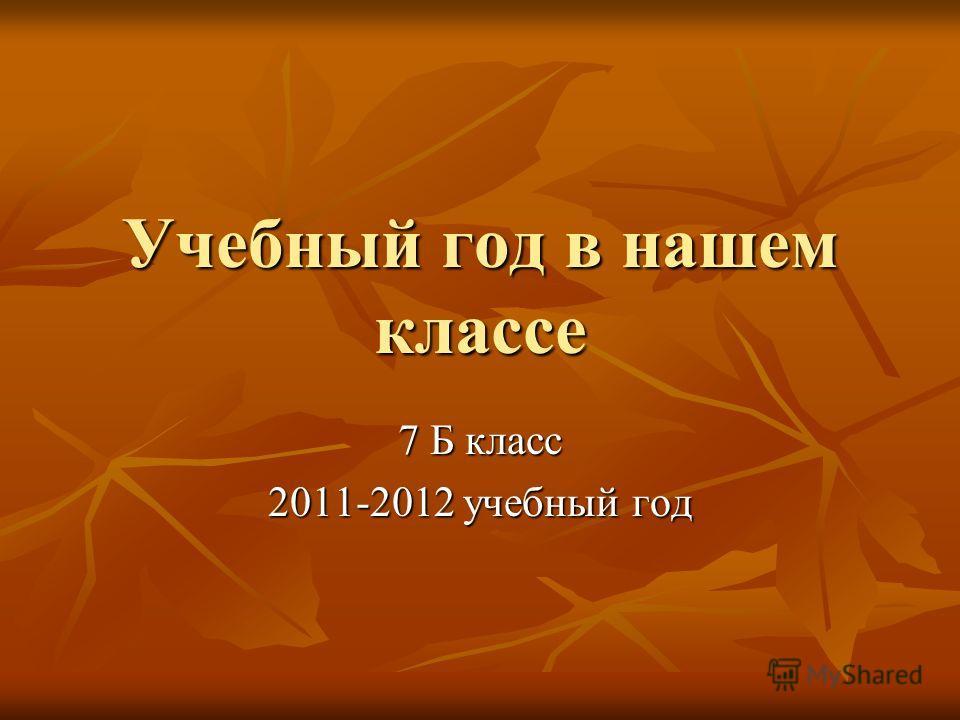 Учебный год в нашем классе 7 Б класс 2011-2012 учебный год
