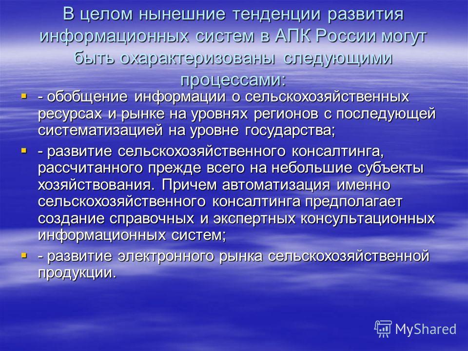 В целом нынешние тенденции развития информационных систем в АПК России могут быть охарактеризованы следующими процессами: - обобщение информации о сельскохозяйственных ресурсах и рынке на уровнях регионов с последующей систематизацией на уровне госуд