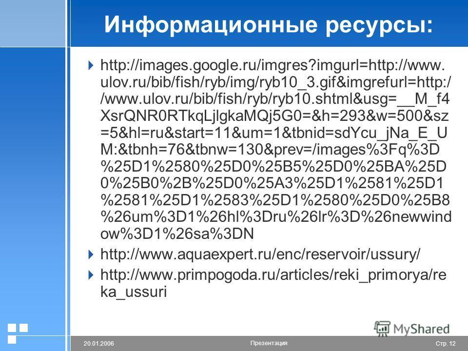 Стр. 1220.01.2006 Презентация Информационные ресурсы: http://images.google.ru/imgres?imgurl=http://www. ulov.ru/bib/fish/ryb/img/ryb10_3.gif&imgrefurl=http:/ /www.ulov.ru/bib/fish/ryb/ryb10.shtml&usg=__M_f4 XsrQNR0RTkqLjlgkaMQj5G0=&h=293&w=500&sz =5&