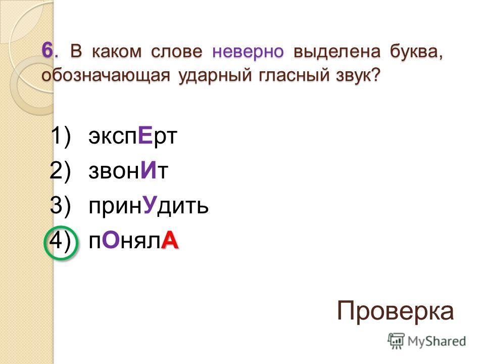1) экспЕрт 2) звонИт 3) принУдить А 4) пОнялА 6. В каком слове неверно выделена буква, обозначающая ударный гласный звук? Проверка