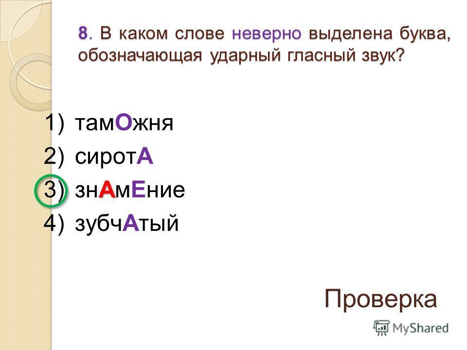 1)тамОжня 2)сиротА А 3)знАмЕние 4)зубчАтый 8. В каком слове неверно выделена буква, обозначающая ударный гласный звук? Проверка