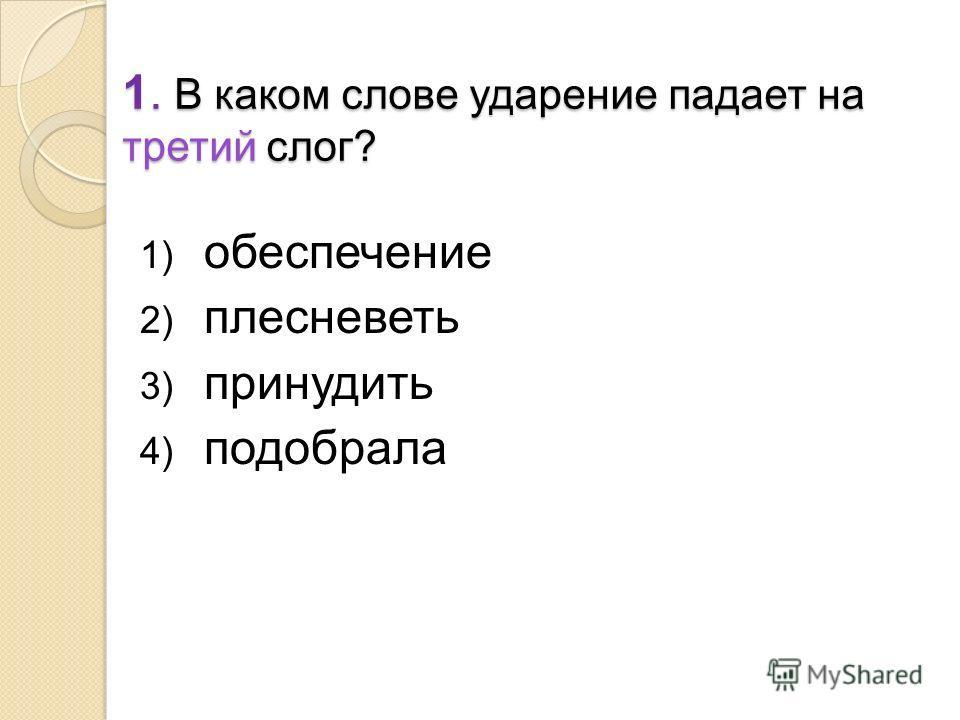 1. В каком слове ударение падает на третий слог? 1) обеспечение 2) плесневеть 3) принудить 4) подобрала