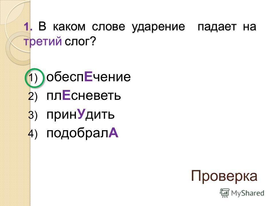 1) обеспЕчение 2) плЕсневеть 3) принУдить 4) подобралА 1. В каком слове ударение падает на третий слог? Проверка