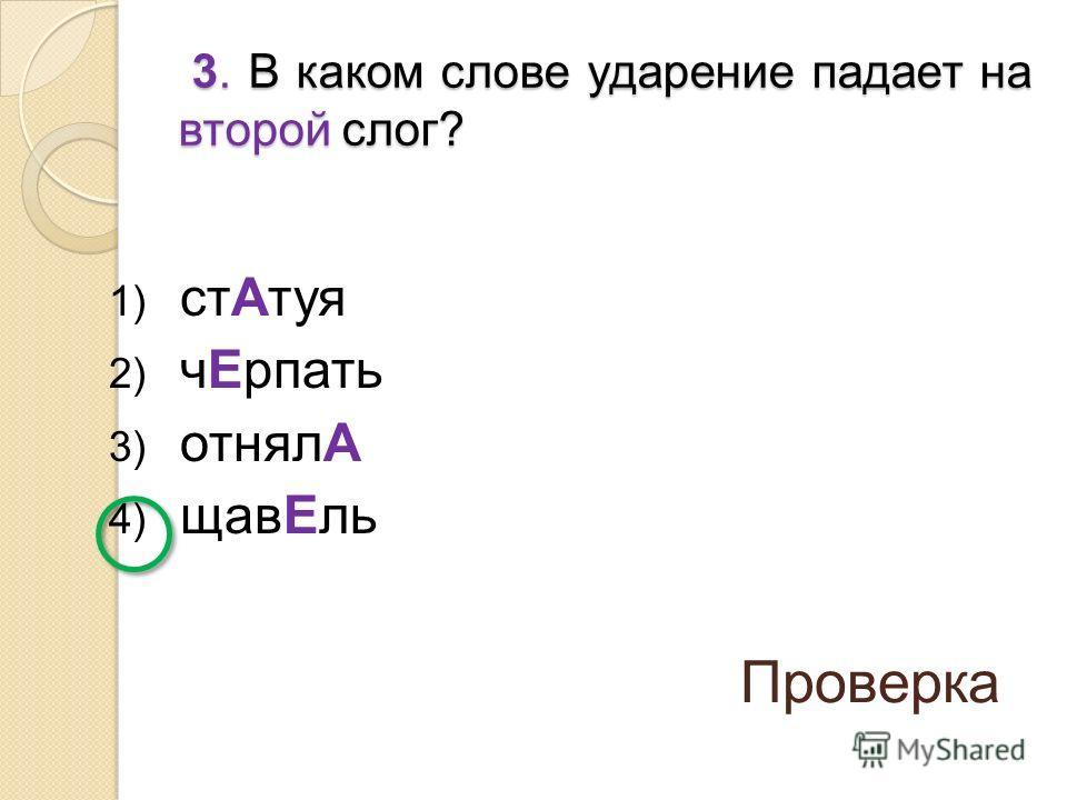 1) стАтуя 2) чЕрпать 3) отнялА 4) щавЕль 3. В каком слове ударение падает на второй слог? 3. В каком слове ударение падает на второй слог? Проверка