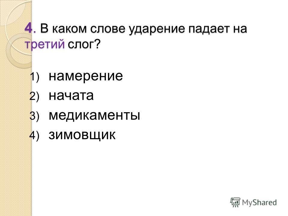 4. В каком слове ударение падает на третий слог? 1) намерение 2) начата 3) медикаменты 4) зимовщик