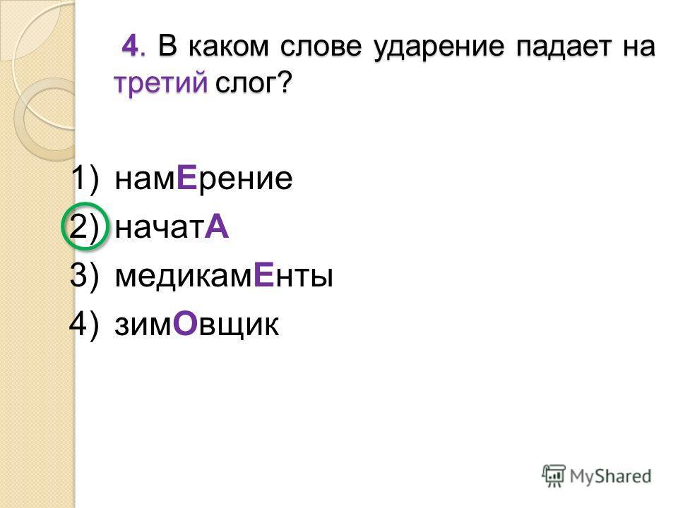 1)намЕрение 2)начатА 3)медикамЕнты 4)зимОвщик 4. В каком слове ударение падает на третий слог? 4. В каком слове ударение падает на третий слог?