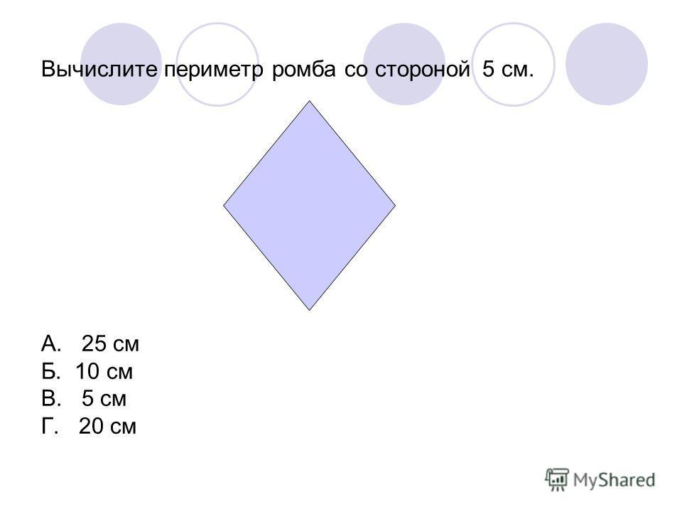 Вычислите периметр ромба со стороной 5 см. А. 25 см Б. 10 см В. 5 см Г. 20 см