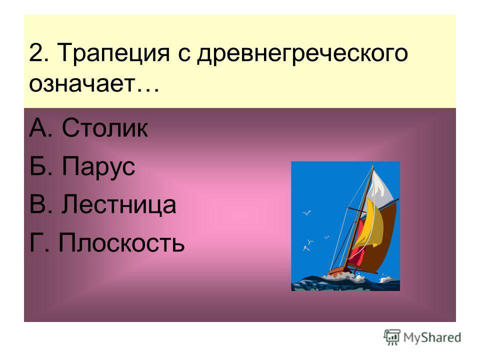 2. Трапеция с древнегреческого означает… А. Столик Б. Парус В. Лестница Г. Плоскость