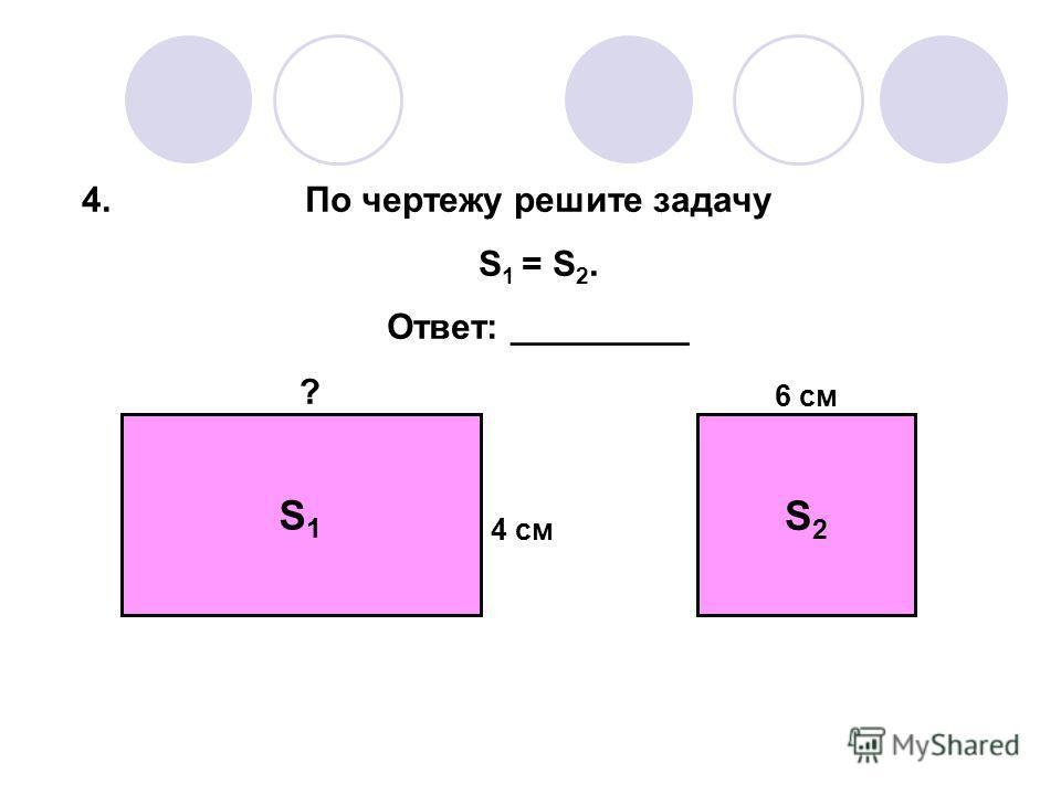 S1S1 S2S2 ? 6 см 4 см По чертежу решите задачу S 1 = S 2. Ответ: _________ 4.