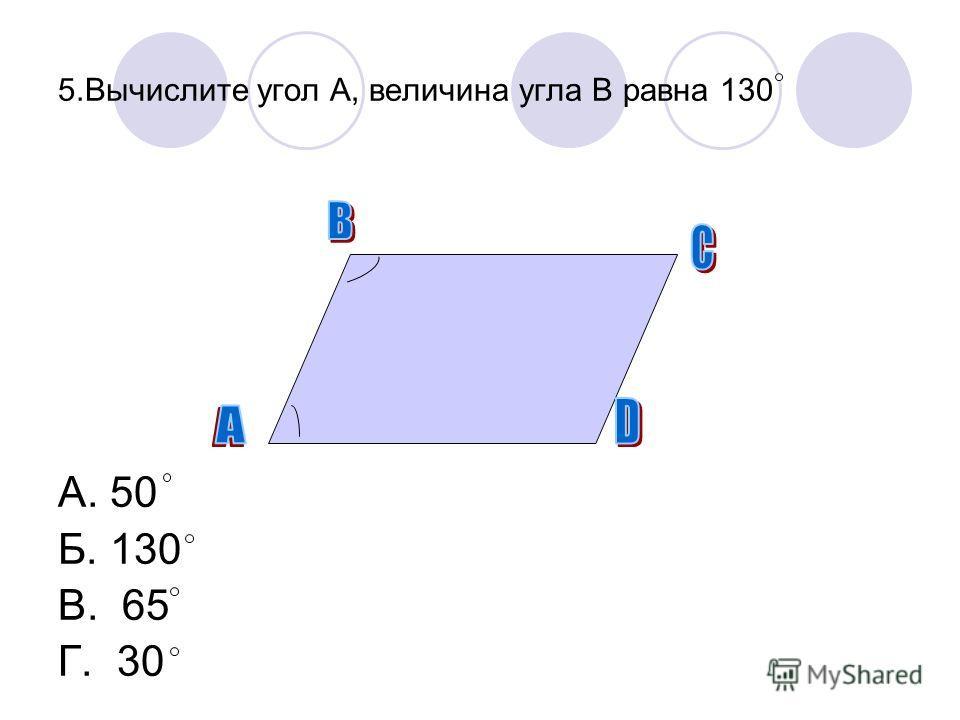 5.Вычислите угол А, величина угла В равна 130 А. 50 Б. 130 В. 65 Г. 30