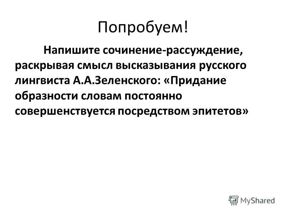 Попробуем! Напишите сочинение-рассуждение, раскрывая смысл высказывания русского лингвиста А.А.Зеленского: «Придание образности словам постоянно совершенствуется посредством эпитетов»