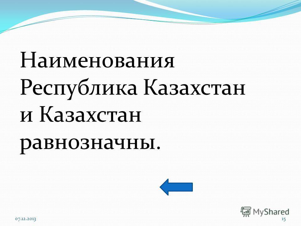 07.12.201315 Наименования Республика Казахстан и Казахстан равнозначны.