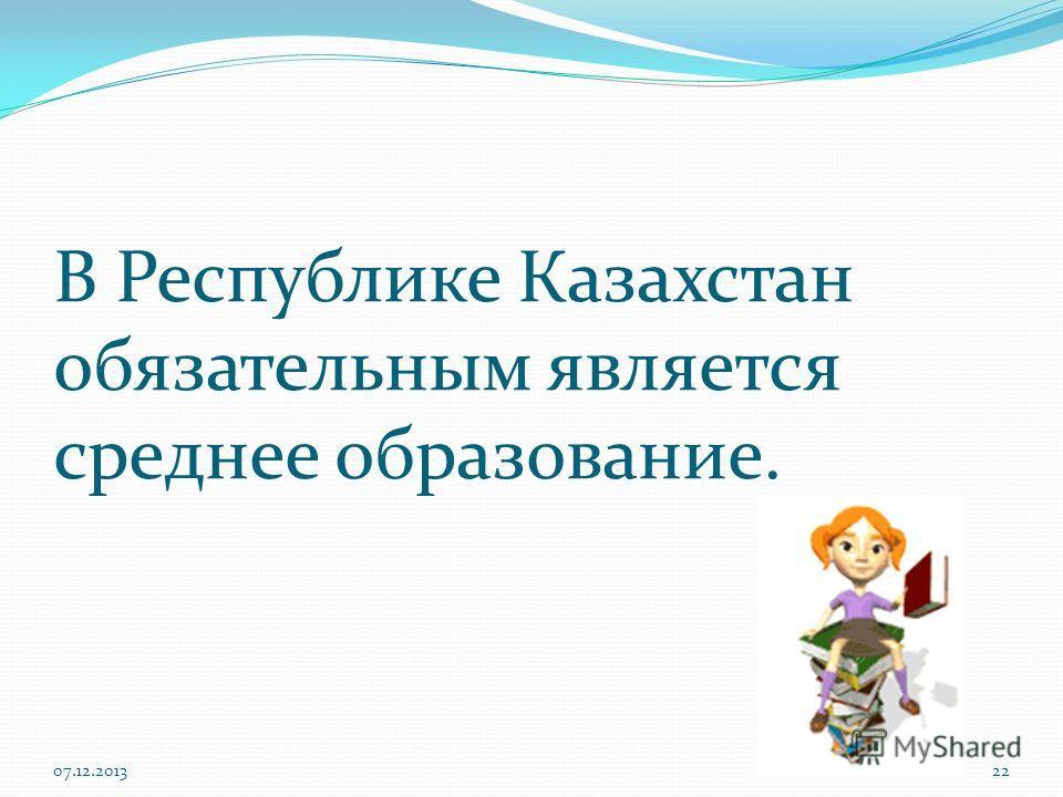 В Республике Казахстан обязательным является среднее образование. 07.12.201322