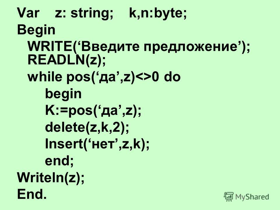 Var z: string;k,n:byte; Begin WRITE(Введите предложение); READLN(z); while pos(да,z)0 do begin K:=pos(да,z); delete(z,k,2); Insert(нет,z,k); end; Writeln(z); End.