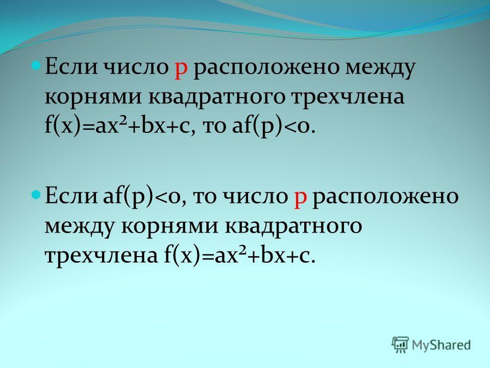 Если число р расположено между корнями квадратного трехчлена f(х)=ax²+bx+c, то аf(р)