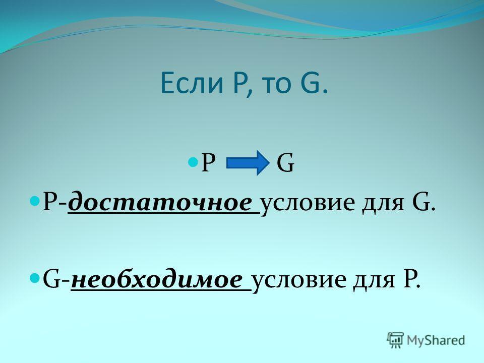 Если Р, то G. Р G Р-достаточное условие для G. G-необходимое условие для Р.