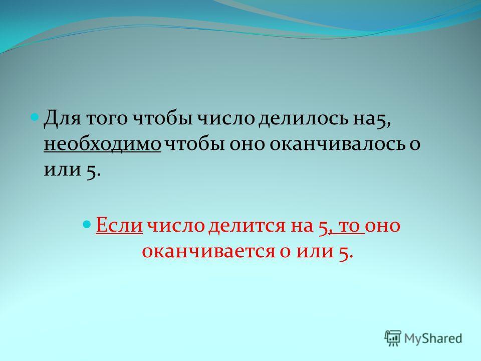 Для того чтобы число делилось на5, необходимо чтобы оно оканчивалось 0 или 5. Если число делится на 5, то оно оканчивается 0 или 5.