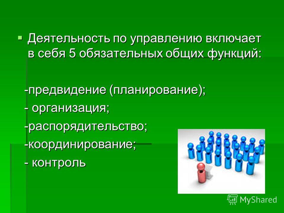 Деятельность по управлению включает в себя 5 обязательных общих функций: Деятельность по управлению включает в себя 5 обязательных общих функций: -предвидение (планирование); -предвидение (планирование); - организация; - организация; -распорядительст