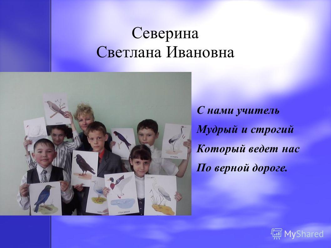 Северина Светлана Ивановна С нами учитель Мудрый и строгий Который ведет нас По верной дороге.