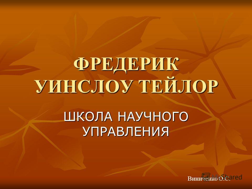 ФРЕДЕРИК УИНСЛОУ ТЕЙЛОР ШКОЛА НАУЧНОГО УПРАВЛЕНИЯ Виниченко О.С.