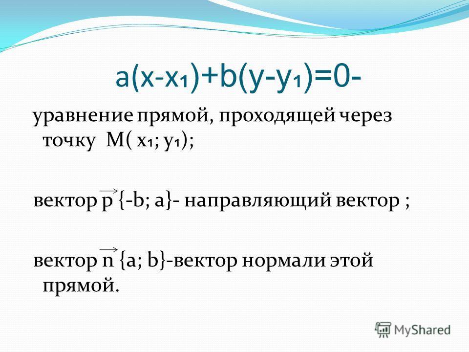 a(x-x )+b(y-y)=0- уравнение прямой, проходящей через точку М( х ; у ); вектор p {-b; a}- направляющий вектор ; вектор n {a; b}-вектор нормали этой прямой.