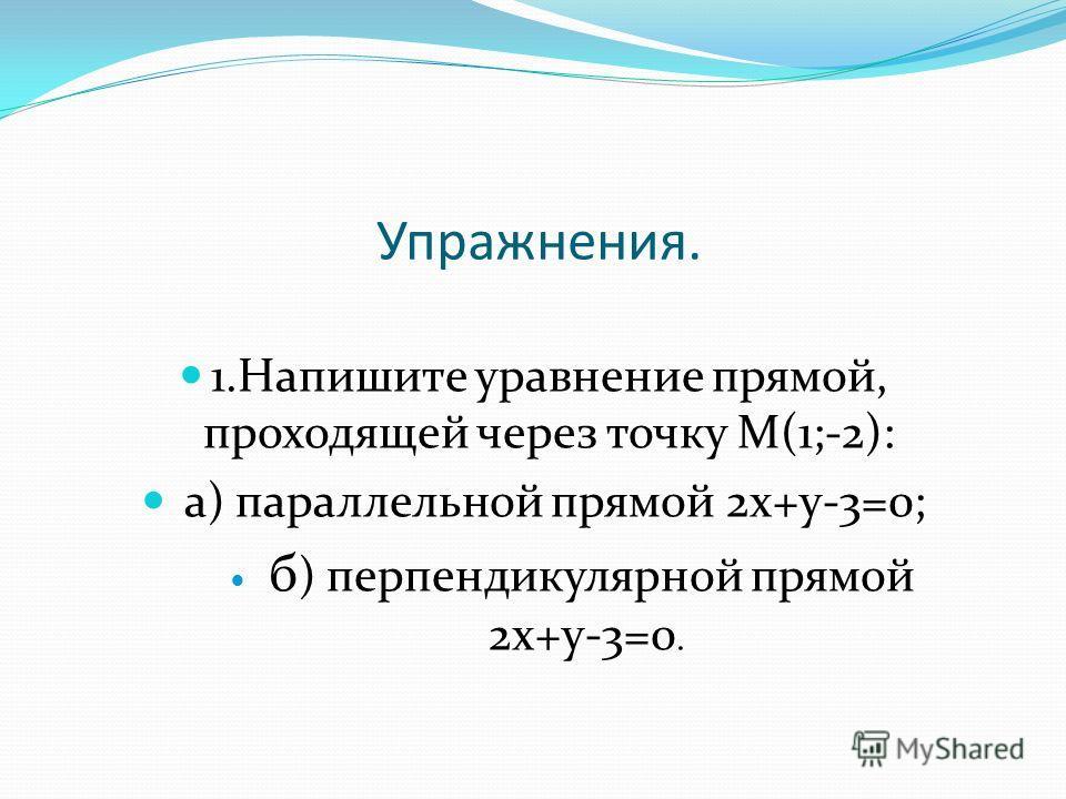 Упражнения. 1.Напишите уравнение прямой, проходящей через точку М(1;-2): а) параллельной прямой 2х+у-3=0; б ) перпендикулярной прямой 2х+у-3=0.